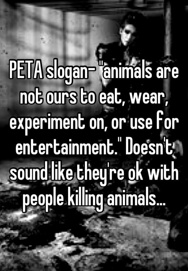 peta slogan animals are not ours to eat wear experiment on or
