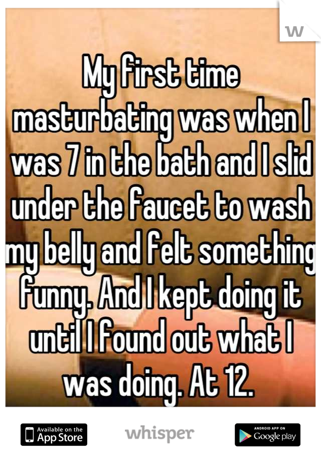 My first time masturbating was when I was 7 in the bath and I slid under the faucet to wash my belly and felt something funny. And I kept doing it until I found out what I was doing. At 12.