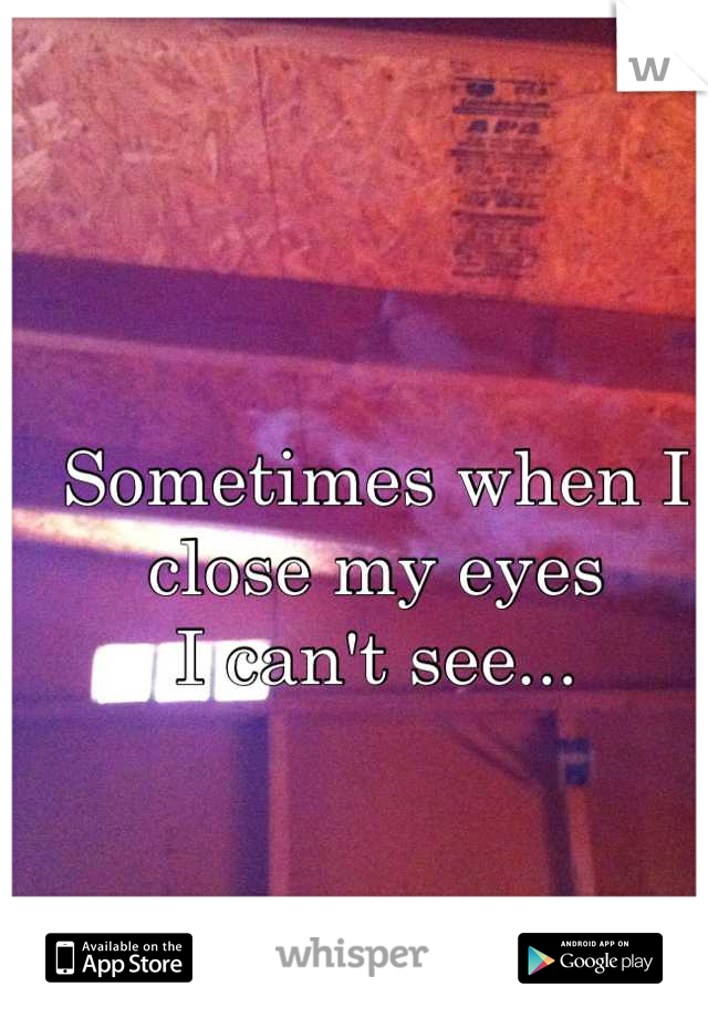 Sometimes when I close my eyes I can't see...