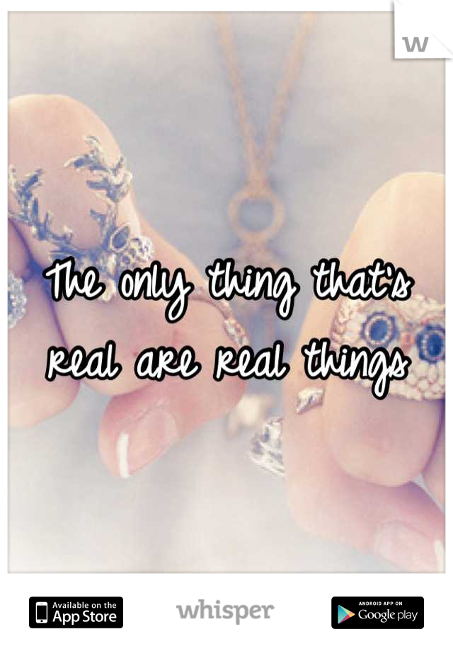 The only thing that's real are real things