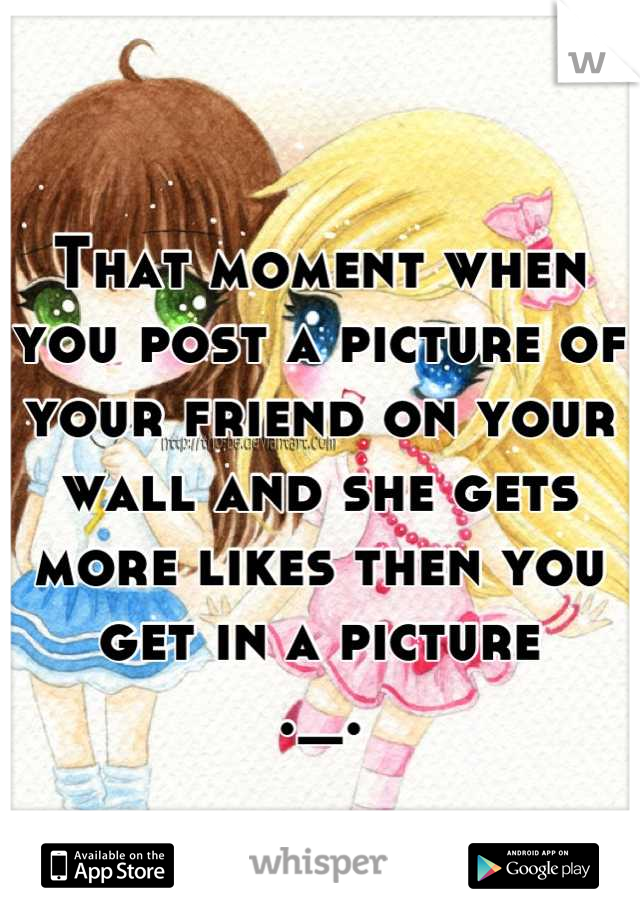 That moment when you post a picture of your friend on your wall and she gets more likes then you get in a picture ._.