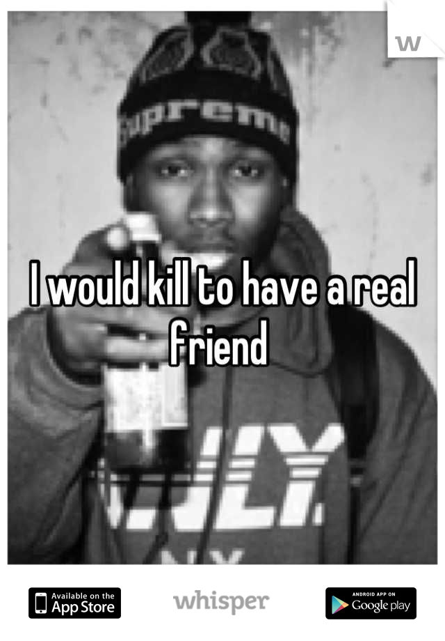 I would kill to have a real friend