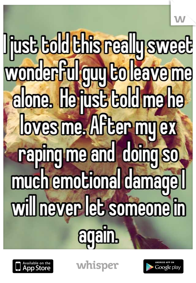 I just told this really sweet wonderful guy to leave me alone.  He just told me he loves me. After my ex raping me and  doing so much emotional damage I will never let someone in again.