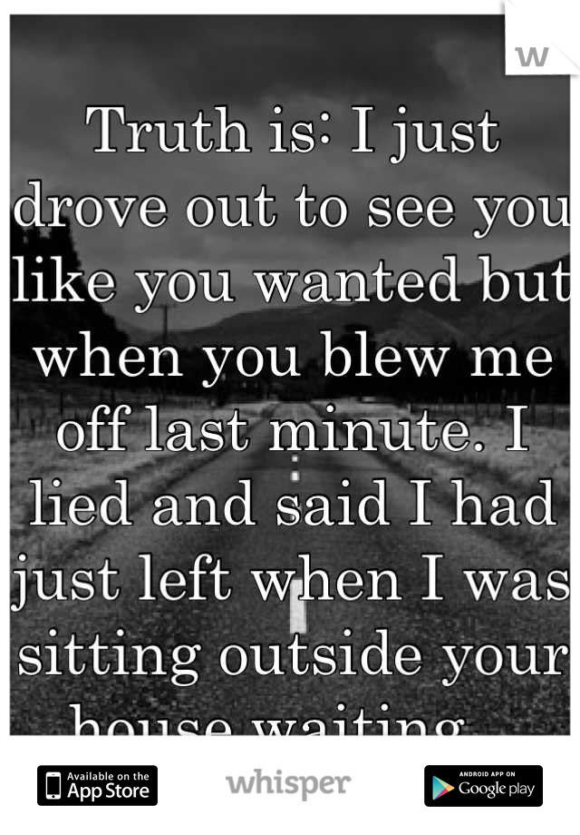 Truth is: I just drove out to see you like you wanted but when you blew me off last minute. I lied and said I had just left when I was sitting outside your house waiting...