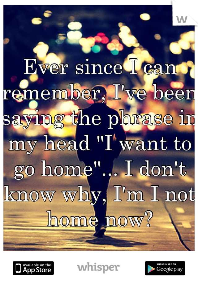 """Ever since I can remember, I've been saying the phrase in my head """"I want to go home""""... I don't know why, I'm I not home now?"""