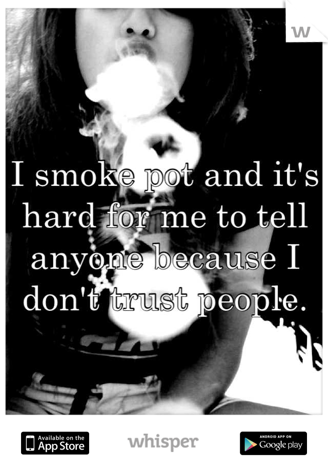 I smoke pot and it's hard for me to tell anyone because I don't trust people.