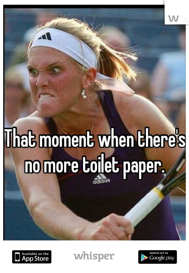 That moment when there's no more toilet paper.