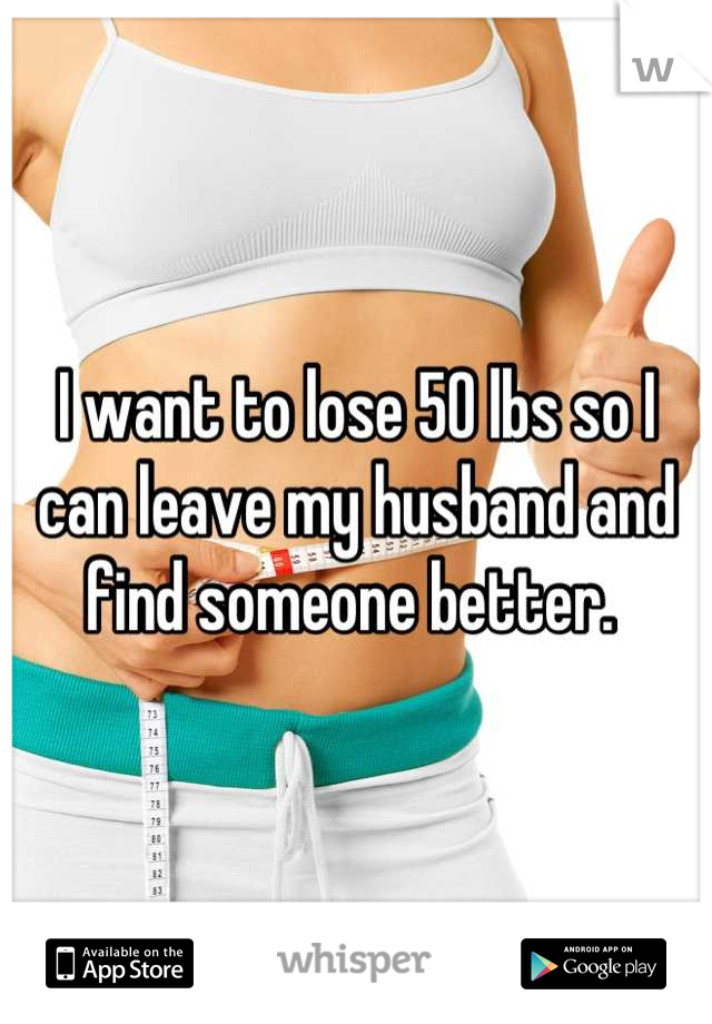 I want to lose 50 lbs so I can leave my husband and find someone better.