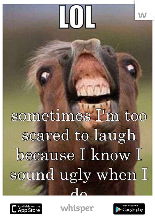 sometimes I'm too scared to laugh because I know I sound ugly when I do