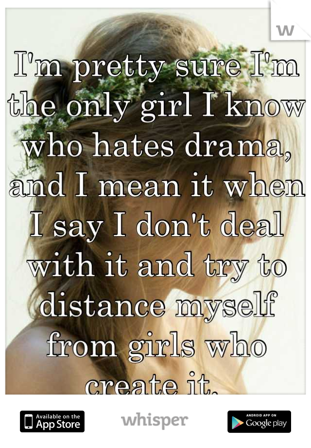 I'm pretty sure I'm the only girl I know who hates drama, and I mean it when I say I don't deal with it and try to distance myself from girls who create it.