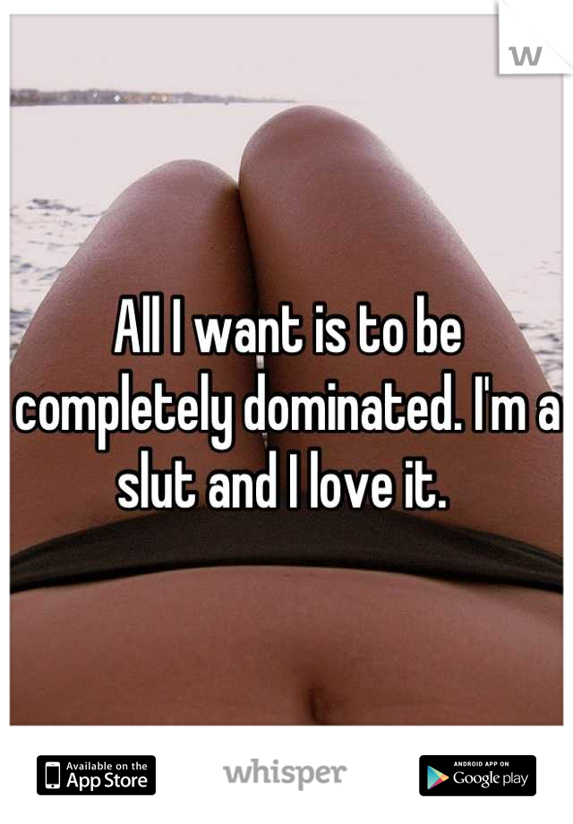 All I want is to be completely dominated. I'm a slut and I love it.