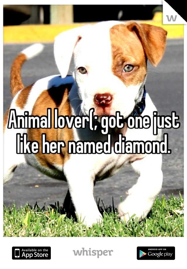 Animal lover(; got one just like her named diamond.