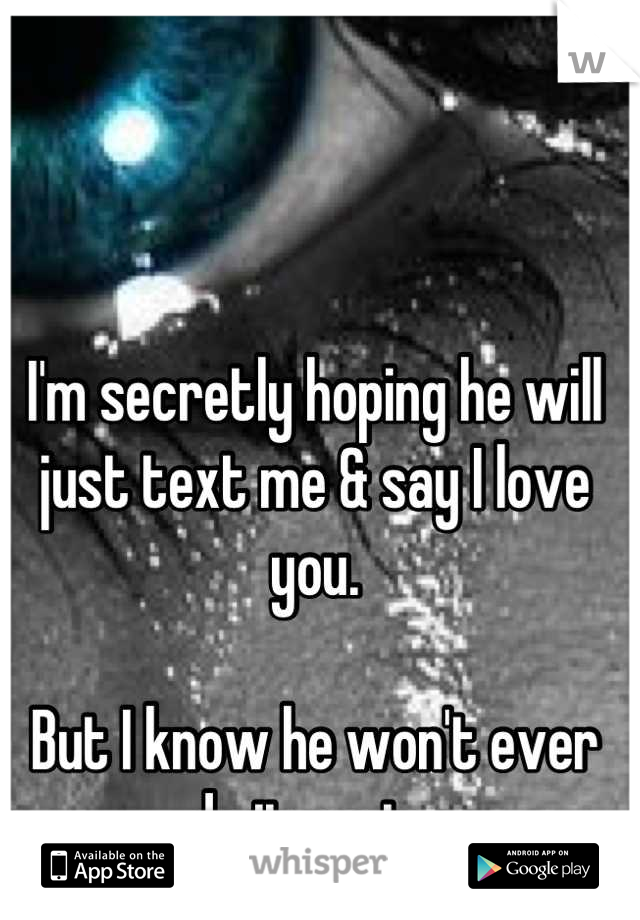i m secretly hoping he will just text me say i love you but i