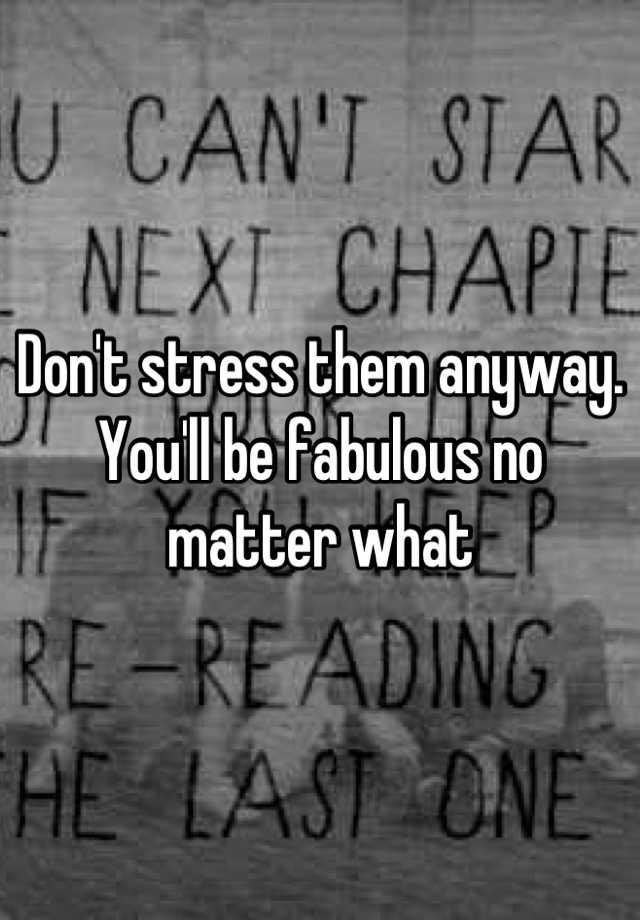 Don't stress them anyway  You'll be fabulous no matter what