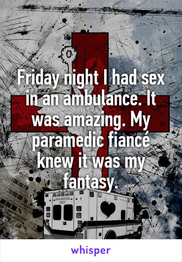 Friday night I had sex in an ambulance. It was amazing. My paramedic fiancé knew it was my fantasy.
