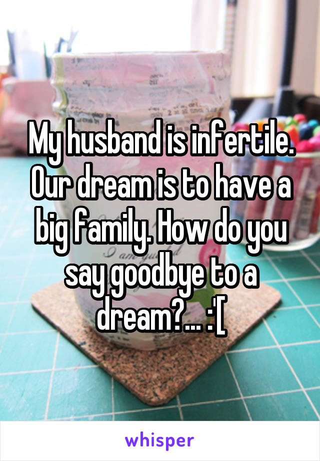 My husband is infertile. Our dream is to have a big family. How do you say goodbye to a dream?... :'[