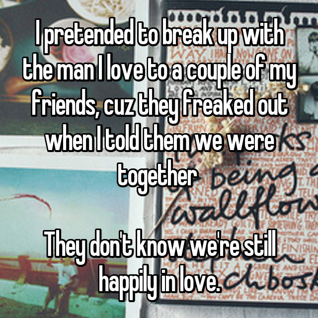 I pretended to break up with the man I love to a couple of my friends, cuz they freaked out when I told them we were together   They don't know we're still happily in love.