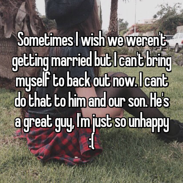Sometimes I wish we weren't getting married but I can't bring myself to back out now. I cant do that to him and our son. He's a great guy, I'm just so unhappy :(