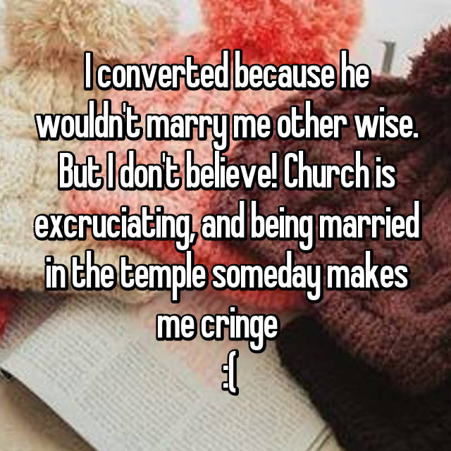 I converted because he wouldn't marry me other wise. But I don't believe! Church is excruciating, and being married in the temple someday makes me cringe     :(