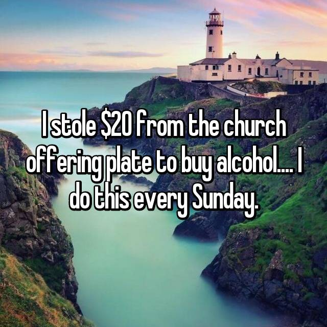 I stole $20 from the church offering plate to buy alcohol.... I do this every Sunday.
