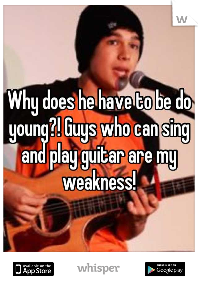 Why does he have to be do young?! Guys who can sing and play guitar are my weakness!