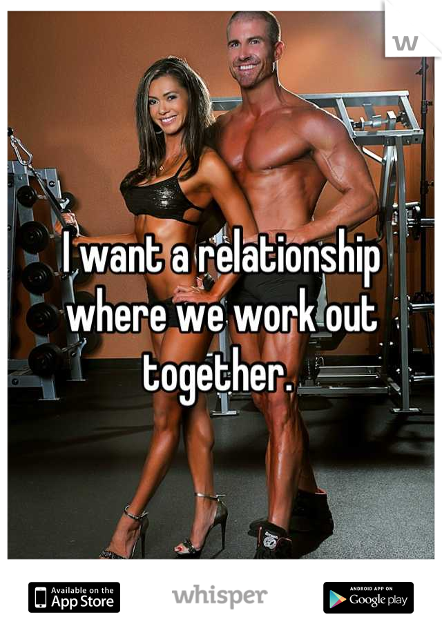 I want a relationship where we work out together.