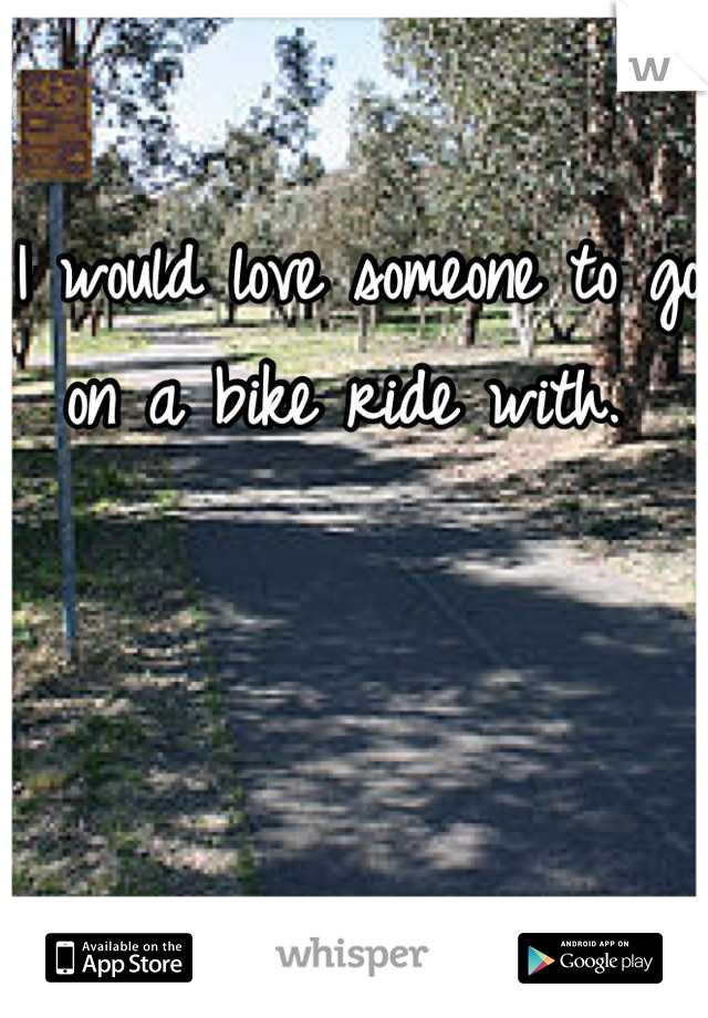 I would love someone to go on a bike ride with.