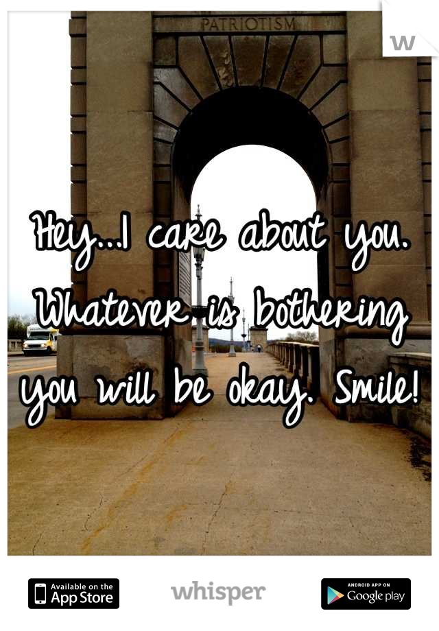 Hey...I care about you. Whatever is bothering you will be okay. Smile!