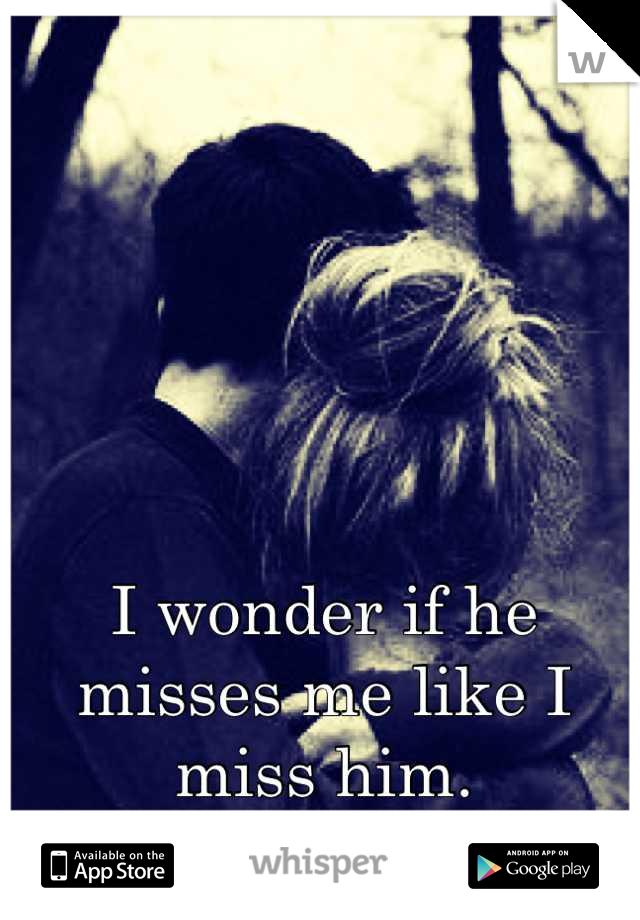 I wonder if he misses me like I miss him.  Probably not :(