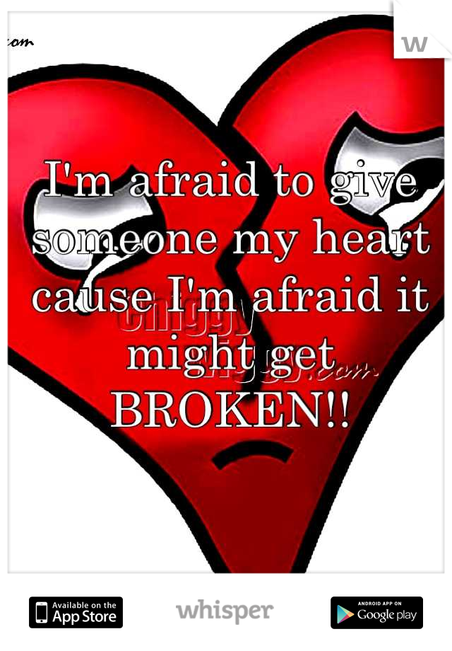 I'm afraid to give someone my heart cause I'm afraid it might get BROKEN!!