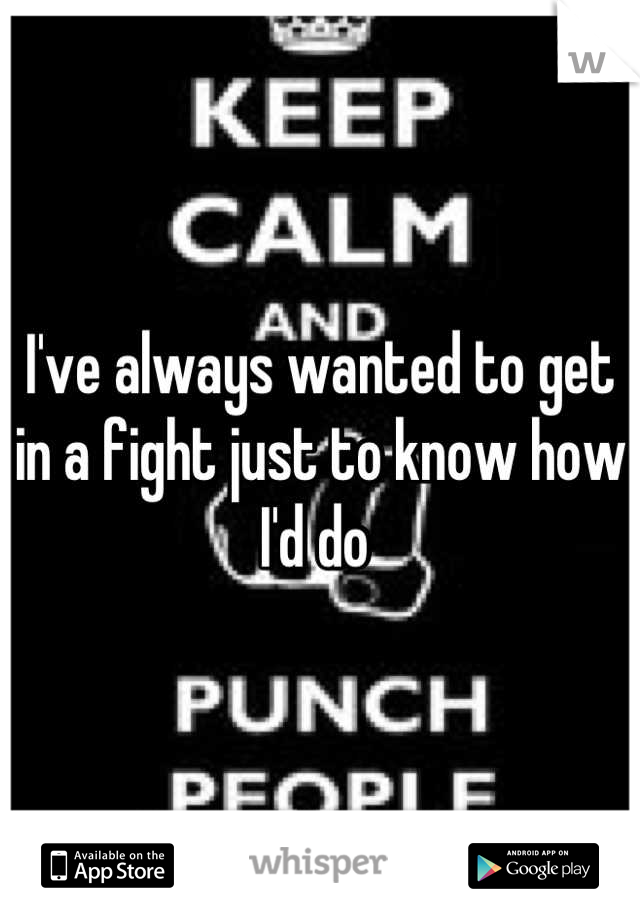 I've always wanted to get in a fight just to know how I'd do