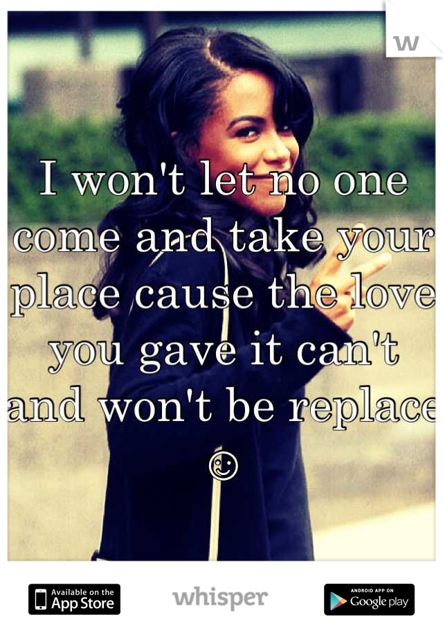 I won't let no one come and take your place cause the love you gave it can't and won't be replace ☺