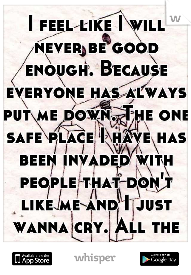I feel like I will never be good enough. Because everyone has always put me down. The one safe place I have has been invaded with people that don't like me and I just wanna cry. All the time.
