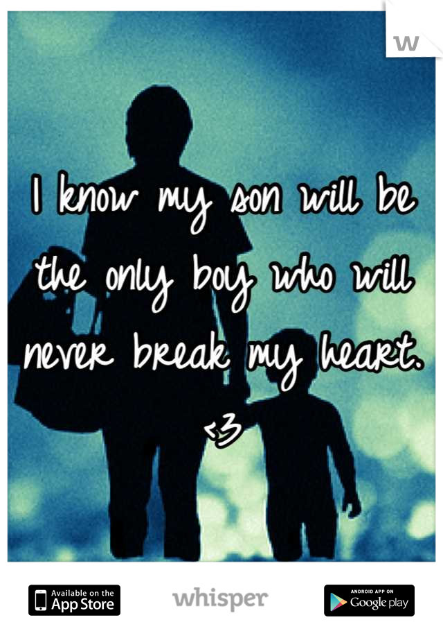 I know my son will be the only boy who will never break my heart. <3