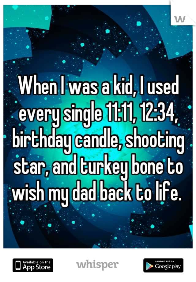 When I was a kid, I used every single 11:11, 12:34, birthday candle, shooting star, and turkey bone to wish my dad back to life.