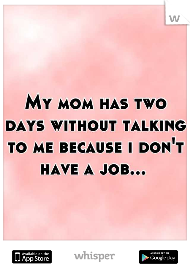 My mom has two days without talking to me because i don't have a job...