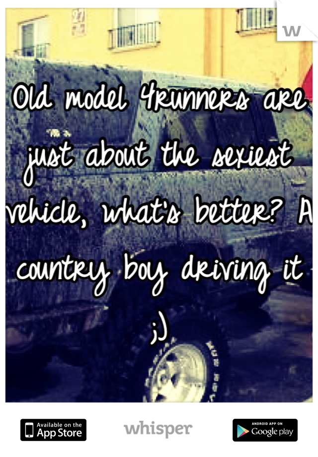Old model 4runners are just about the sexiest vehicle, what's better? A country boy driving it ;)