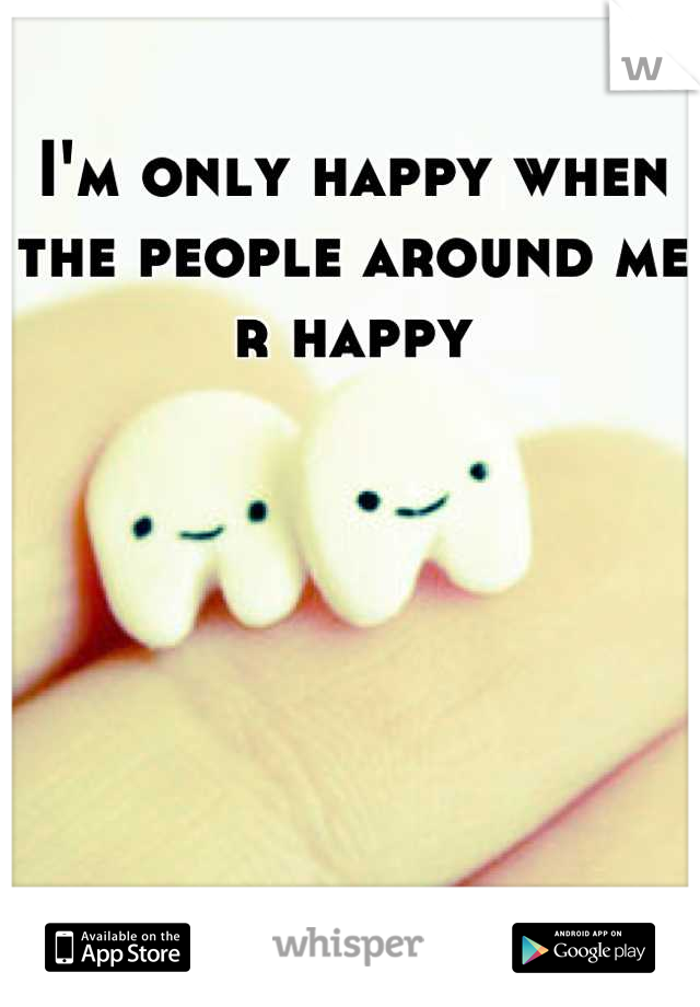 I'm only happy when the people around me r happy