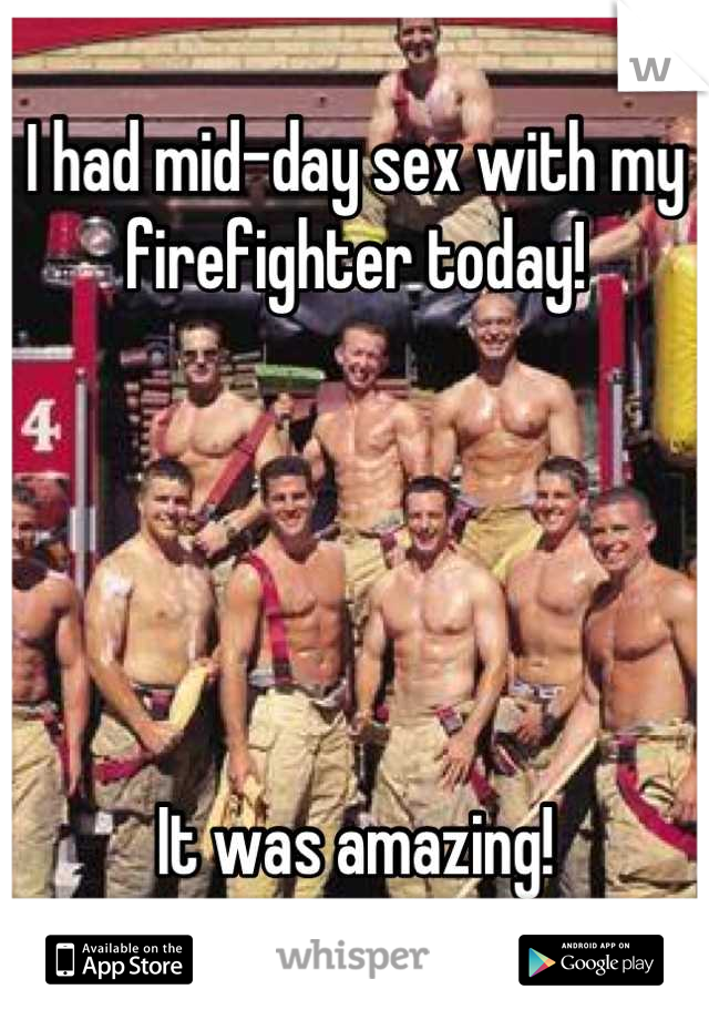 I had mid-day sex with my firefighter today!      It was amazing!