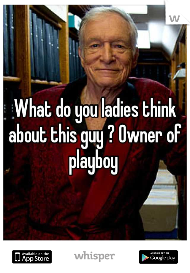 What do you ladies think about this guy ? Owner of playboy