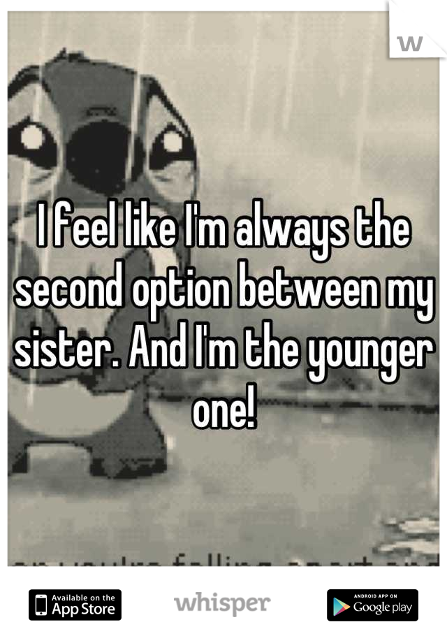 I feel like I'm always the second option between my sister. And I'm the younger one!