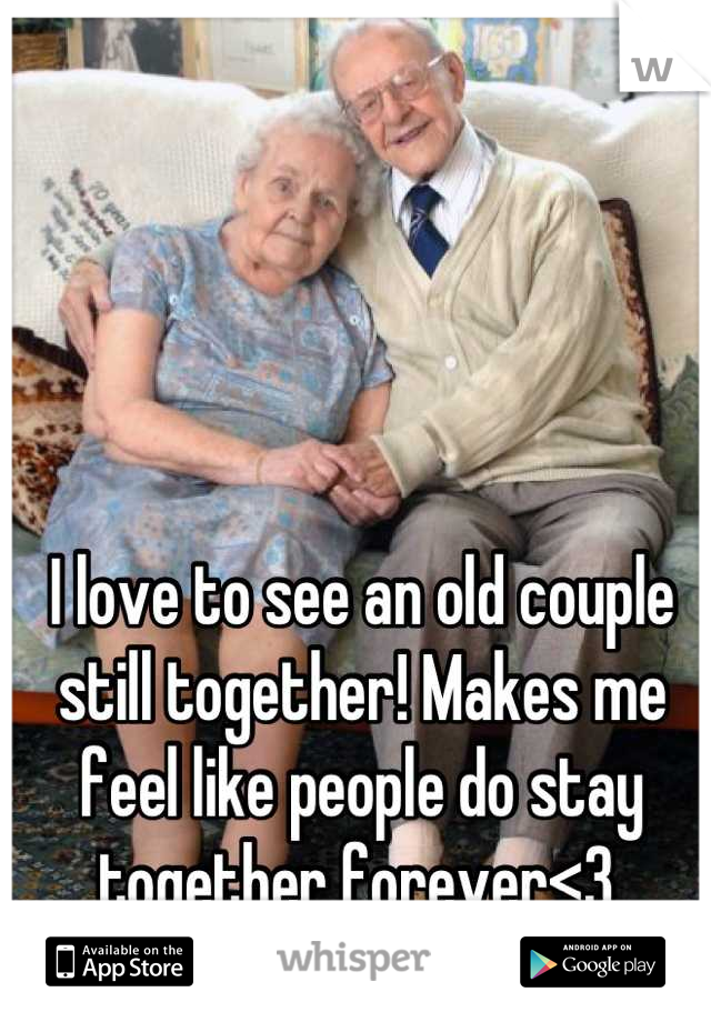 I love to see an old couple still together! Makes me feel like people do stay together forever<3