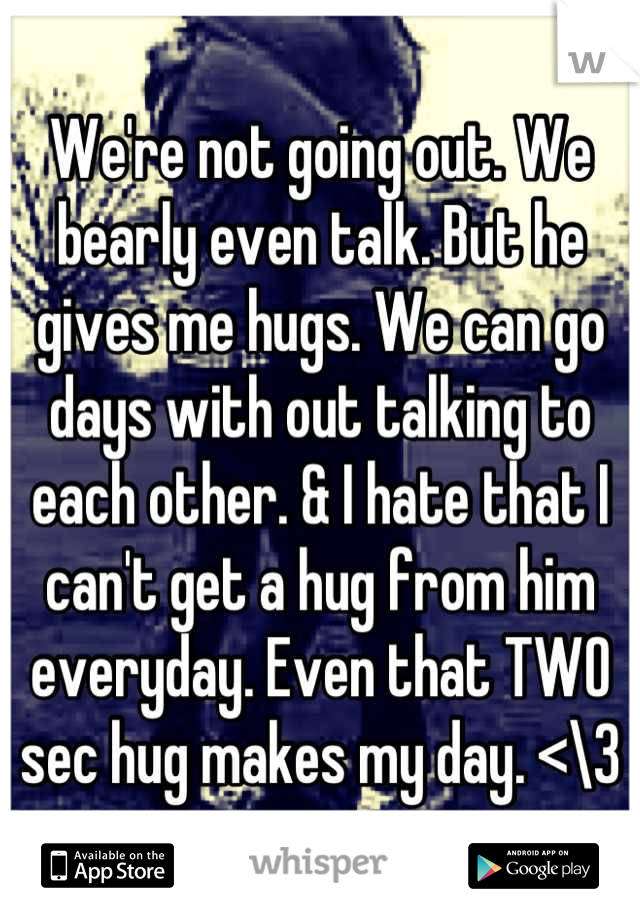 We're not going out. We bearly even talk. But he gives me hugs. We can go days with out talking to each other. & I hate that I can't get a hug from him everyday. Even that TWO sec hug makes my day. <\3