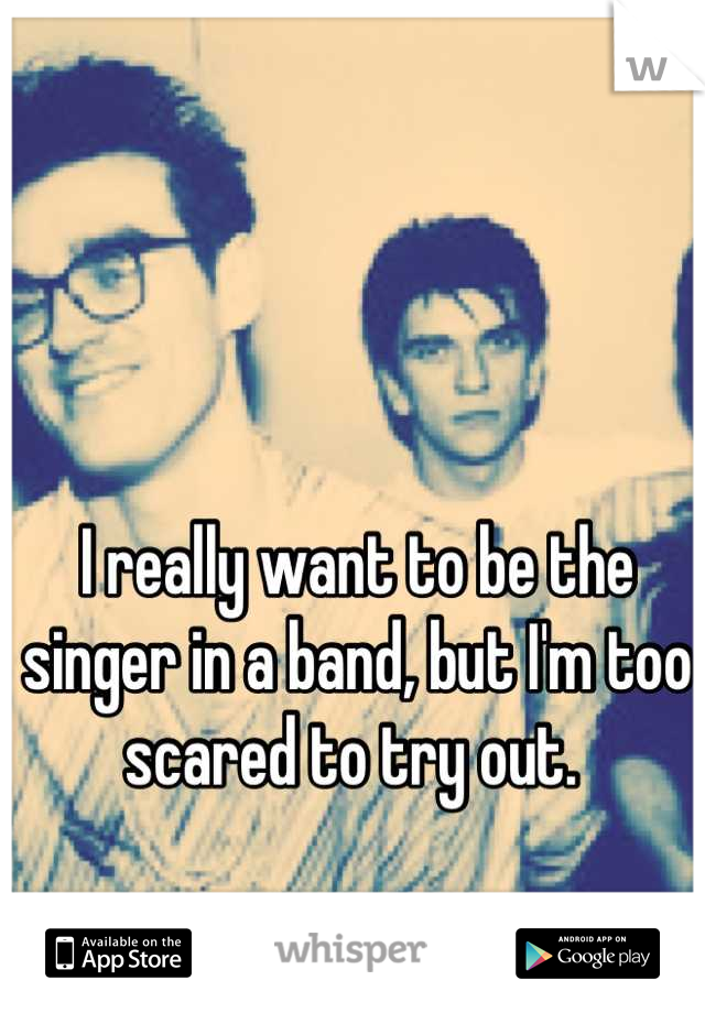 I really want to be the singer in a band, but I'm too scared to try out.