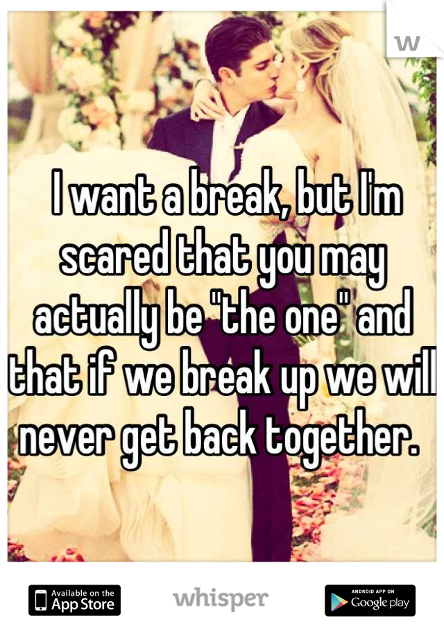 """I want a break, but I'm scared that you may actually be """"the one"""" and that if we break up we will never get back together."""