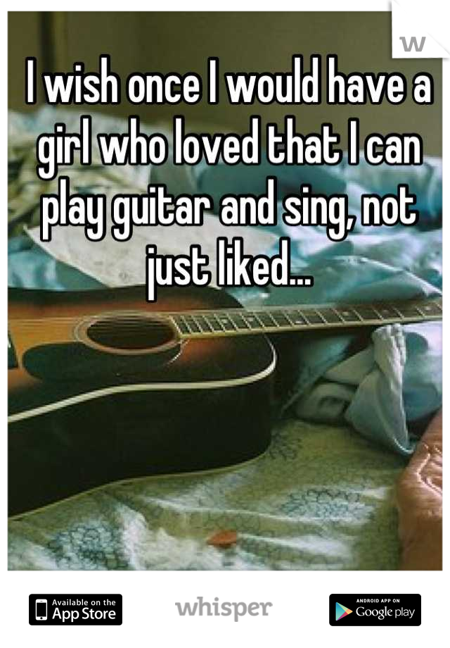 I wish once I would have a girl who loved that I can play guitar and sing, not just liked...