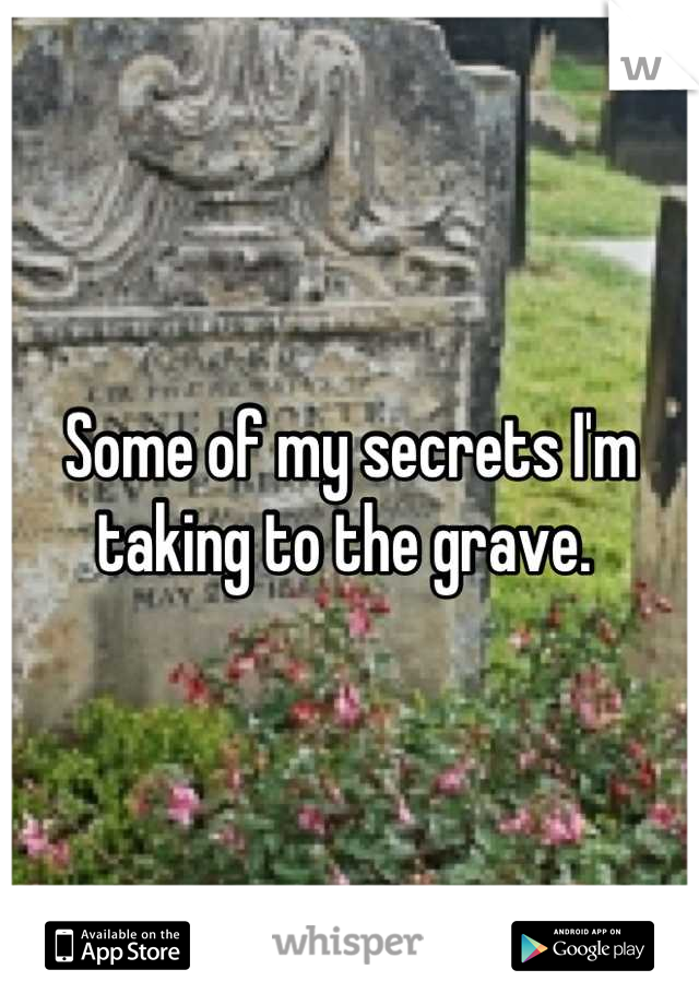 Some of my secrets I'm taking to the grave.