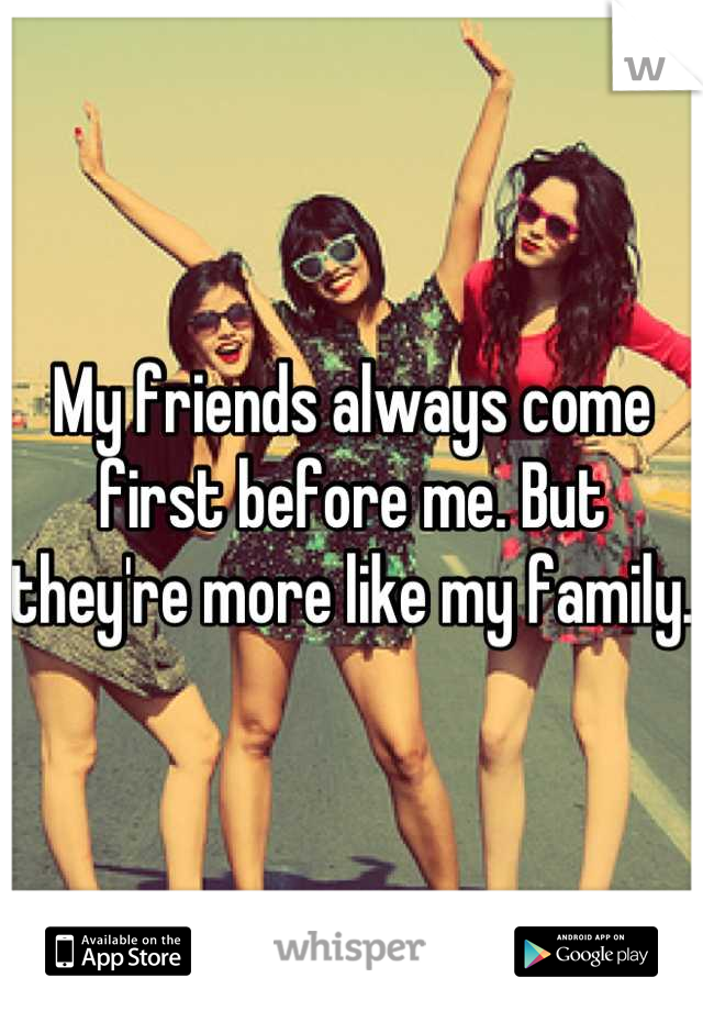 My friends always come first before me. But they're more like my family.