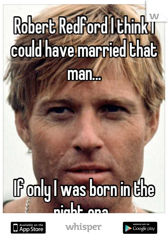 Robert Redford I think I could have married that man...     If only I was born in the right era.