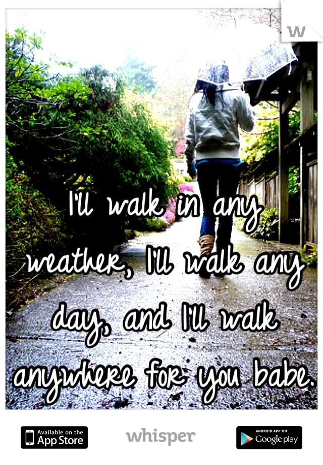I'll walk in any weather, I'll walk any day, and I'll walk anywhere for you babe.